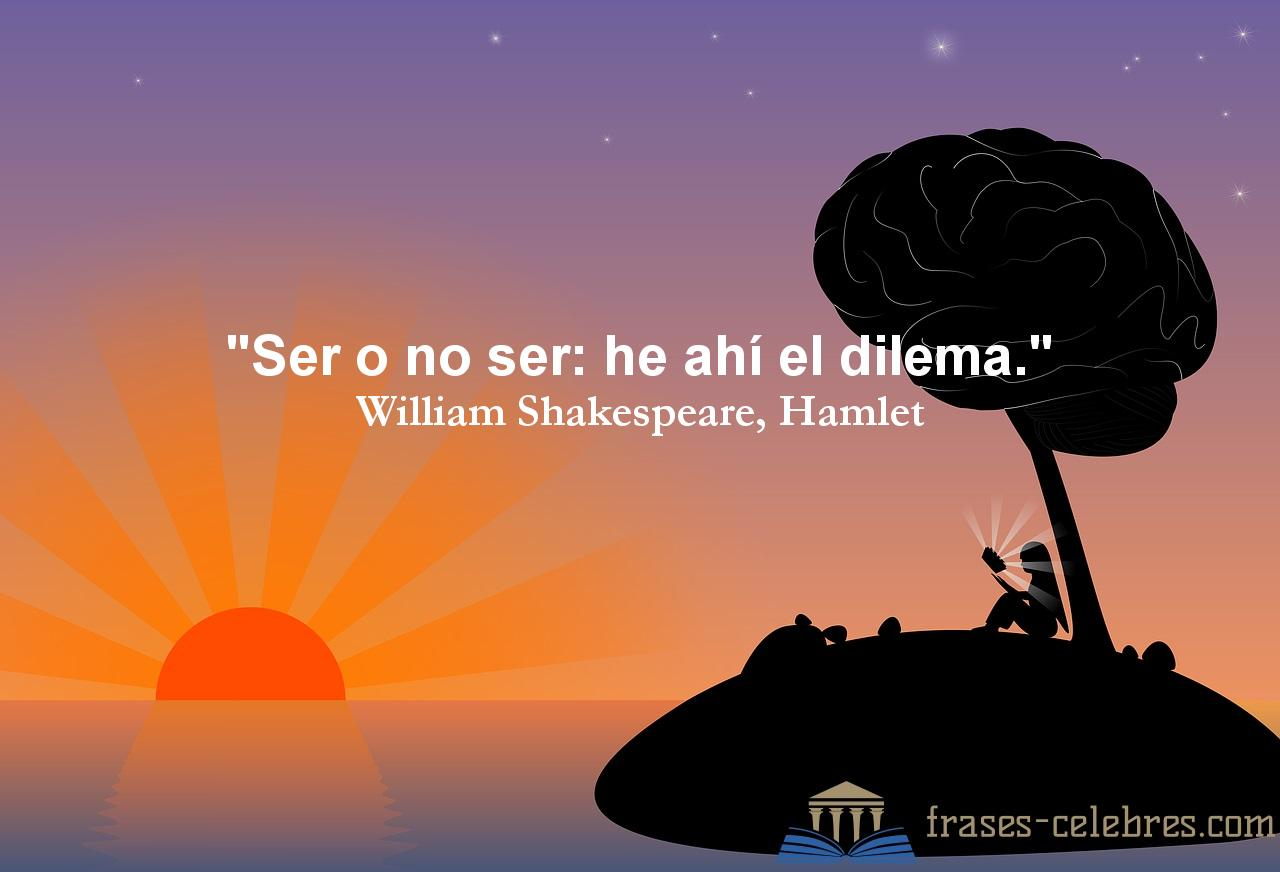 Ser o no ser: he ahí el dilema. William Shakespeare